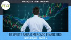 Despertando para o Mercado Financeiro - Introdução - Parte 2